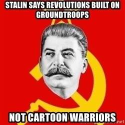 Stalin Says - Stalin says revolutions built on groundtroops Not Cartoon Warriors