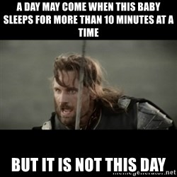 But it is not this Day ARAGORN - A day may come when this baby sleeps for more than 10 minutes at a time But it is not this day