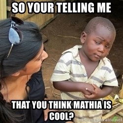 Skeptical 3rd World Kid - So Your telling me That You Think Mathia is cool?