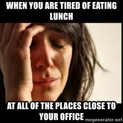 First World Problems - when you are tired of eating lunch at all of the places close to your office