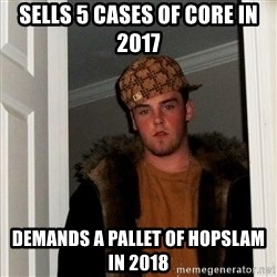 Scumbag Steve - SELLS 5 CASES OF CORE IN 2017 DEMANDS A PALLET OF HOPSLAM IN 2018
