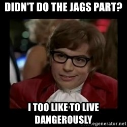 Dangerously Austin Powers - Didn't do the JAGS part? I too like to live dangerously
