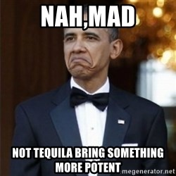 Not Bad Obama - nah,mad not tequila bring something more potent