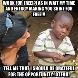 Skeptical 3rd World Kid - Work for Free!?! As in wait my time and energy making you shine for FREE!!! Tell me that I should be grateful for the opportunity...GTFOH!