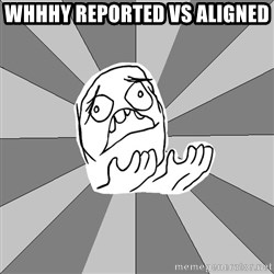 Whyyy??? - Whhhy reported vs aligned