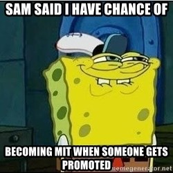 Spongebob Face - Sam Said I have chance of becoming MIT when someone gets promoted