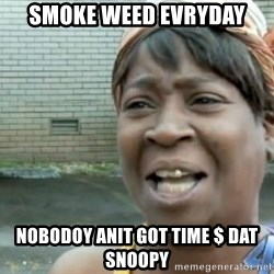 Xbox one aint nobody got time for that shit. - SMOKE WEED EVRYDAY NOBODOY ANIT GOT TIME $ DAT SNOOPY