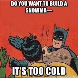 batman slap robin - do you want to build a snowma— It's too cold