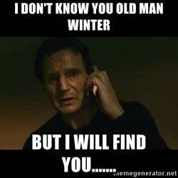 liam neeson taken - I don't know you old man Winter But I will find you.......
