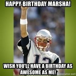tom brady - Happy Birthday Marsha! Wish you'll have a birthday as awesome as me!