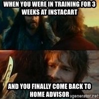 Never Have I Been So Wrong - when you were in training for 3 weeks at instaCart and you finally come back to Home advisor