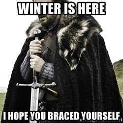 Ned Stark - Winter is here I hope you braced yourself