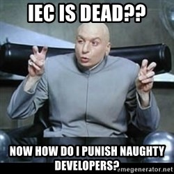 dr. evil quotation marks - IEC is Dead?? Now how do I punish naughty developers?