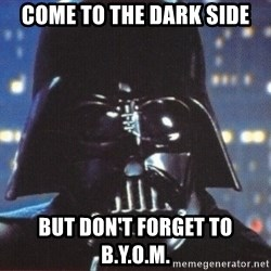 Darth Vader - come to the dark side but don't forget to b.y.o.m.