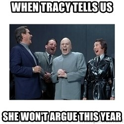 Dr. Evil Laughing - When Tracy tells us She won't argue this year
