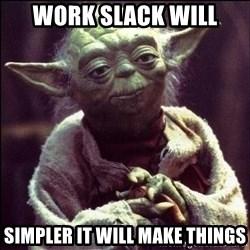 Advice Yoda - WORK Slack will Simpler it will make things