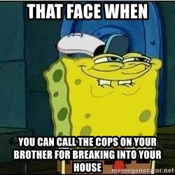 Spongebob Face - That Face When YOu can call the cops on your brother for breaking into your house
