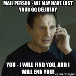 I don't know who you are... - Mail Person - We may have lost your GG delivery You - I will find you, and I will end you!