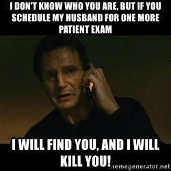 liam neeson taken - I don't know who you are, but if you schedule my husband for one more patient exam I will find you, and I will kill you!