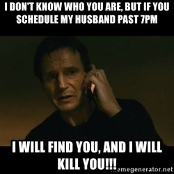 liam neeson taken - I don't know who you are, but if you schedule my husband past 7pm I will find you, and I will kill you!!!