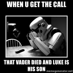 Sad Trooper - when u get the call that vader died and luke is his son