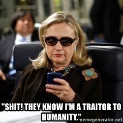 """Hillary Clinton Texting - """"Shit! They know I'm a traitor to humanity."""""""