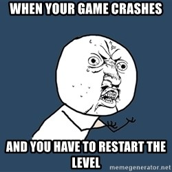 Y U No - when your game crashes and you have to restart the level