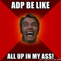 Angry Arnold - ADP BE LIKE All up in my ass!