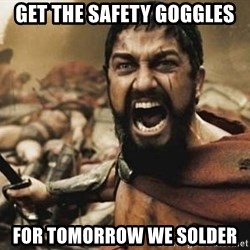 300 - Get the safety goggles For tomorrow we solder