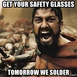 300 - Get your safety glasses  Tomorrow we solder