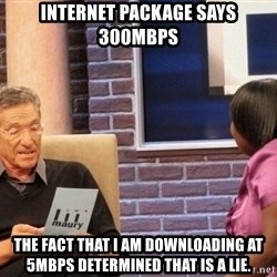 Maury Lie Detector - Internet Package says 300Mbps The fact that I am downloading at 5Mbps determined that is a lie.