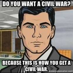 Archer - Do you want a civil war? Because this is how you get a civil war.