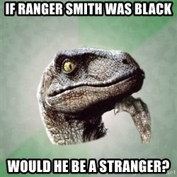 Philosoraptor - If Ranger Smith was black would he be a stranger?