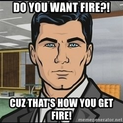 Archer - Do you want fire?! Cuz that's how you get fire!
