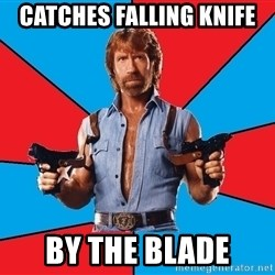 Chuck Norris  - catches falling knife by the blade