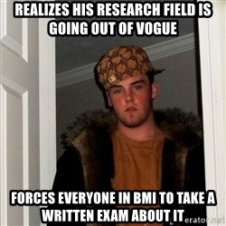 Scumbag Steve - realizes his research field is going out of vogue forces everyone in bmi to take a written exam about it