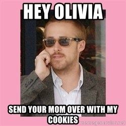Hey Girl - Hey Olivia  Send your mom over with my Cookies