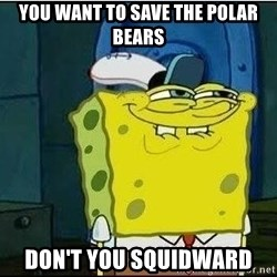 Spongebob Face - You want to save the polar bears don't you squidward