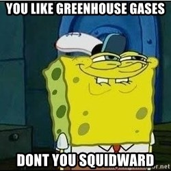 Spongebob Face - You like greenhouse gases Dont you squidward