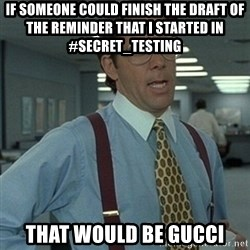 Office Space Boss - if someone could finish the draft of the reminder that i started in #secret_testing that would be gucci