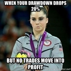 McKayla Maroney Not Impressed - when your drawdown drops 20% but no trades move into profit