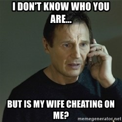 I don't know who you are... - i don't know who you are... but is my wife cheating on me?