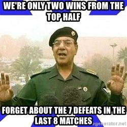 Comical Ali - We're only two wins from the top half Forget about the 7 defeats in the last 8 matches