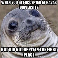 Awkward Seal - When you get accepted at Havas university but did not apply in the first place