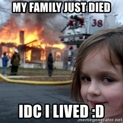 Disaster Girl - my family just died IDC i lived :D