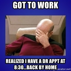 Picard facepalm  - Got to work Realized I have a dr appt at 8:30...back by home