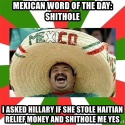 Sombrero Mexican - mexican word of the day: shithole I asked Hillary if she stole Haitian relief money and shithole me yes