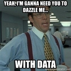 Office Space Boss - Yeah, I'm ganna need you to dazzle me... with data
