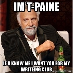 The Most Interesting Man In The World - Im t-paine  if u know me i want you for my writeing club