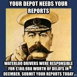 your country needs you - Your Depot Needs Your Reports Waterloo Drivers were responsible for £180,988 worth of delays in Decmber. Submit your reports today